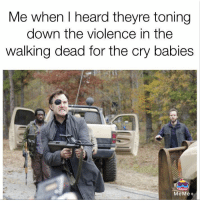 Memes, The Walking Dead, and Walking Dead: Me when heard theyre toning  down the violence in the  walking dead for the cry babies  MeMe