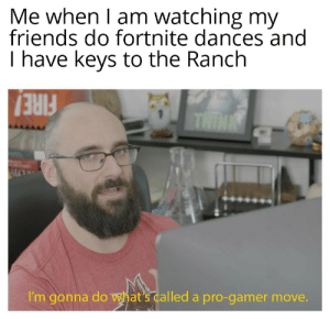 Friends, Pro, and Gamer: Me when I am watching my  friends do fortnite dances and  I have keys to the Ranch  THINK  I'm gonna do what's called a pro-gamer move. TO THE RANCHH!!!