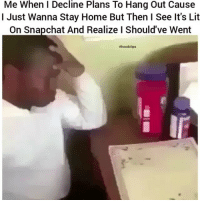 Funny, It's Lit, and Lit: Me When I Decline Plans To Hang Out Cause  I Just Wanna Stay Home But Then I See It's Lit  On Snapchat And Realize l Should've Went  #hood clips 🤣😂😂😂bruhh