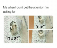 """Fuck You, Fuck, and Asking: Me when I don't get the attention I'm  asking for  IT  no?""""  """"hug?""""  fuck you then"""""""
