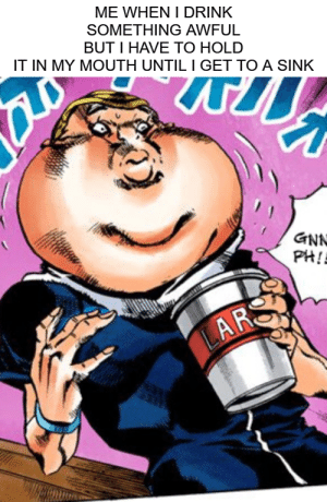 Meme, Lars, and Hold: ME WHEN I DRINK  SOMETHING AWFUL  BUT I HAVE TO HOLD  IT IN MY MOUTH UNTIL I GET TO A SINK  GNN  PH!  LARS The meme potential of Part 6