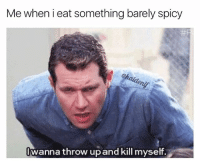 Barely: Me when i eat something barely spicy  Iwanna throw upandkill myself.