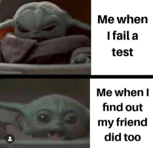 Out My: Me when  I fail a  test  Me when I  find out  my friend  did too