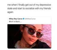 Bitch, Meme, and Miley Cyrus: me when I finally get out of my depressive  state and start to socialize with my friend:s  again  Miley Ray Cyrus  Bitch is Back....  @MileyCyrus  :9 <p>A more hopeful depression meme</p>