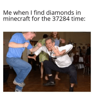 Finding diamonds is the best: Me when I find diamonds in  minecraft for the 37284 time: Finding diamonds is the best