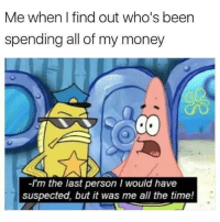 Money, SpongeBob, and Time: Me when I find out who's been  spending all of my money  -I'm the last person I would have  suspected, but it was me all the time!