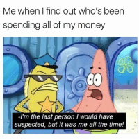 It wasn't me: Me when I find out who's been  spending all of my money  -I'm the last person I would have  suspected, but it was me all the time! It wasn't me
