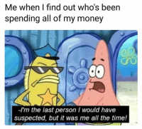 Lol: Me when I find out who's been  spending all of my money  -I'm the last person I would have  suspected, but it was me all the time! Lol