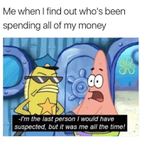 "Memes, Money, and Time: Me when I find out who's been  spending all of my money  -I'm the last person I would have  suspected, but it was me all the time! <p>Silly old me via /r/memes <a href=""https://ift.tt/2J03GjY"">https://ift.tt/2J03GjY</a></p>"