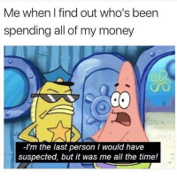 Memes, Money, and Time: Me when I find out who's been  spending all of my money  -I'm the last person I would have  suspected, but it was me all the time! Not again 🤭 Get following @scouse_ma @scouse_ma @scouse_ma @scouse_ma