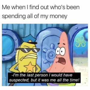 Money, Time, and All The: Me when I find out who's been  spending all of my money  -I'm the last person I would have  suspected, but it was me all the time!
