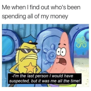 Money, Time, and All The: Me when I find out who's been  spending all of my money  2  -I'm the last person I would have  suspected, but it was me all the time! Accurate.