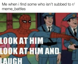 Cmon dude: Me when i find some who isn't subbed to r/  meme_battles  LOOK AT HIM  LOOK AT HIM AND  LAUGH Cmon dude