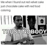 Trust Nobody: Me when I found out red velvet cake  just chocolate cake with red food  coloring.  TRUST NOBODY  GIF