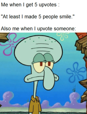 "Smile, Truth, and Made: Me when I get 5 upvotes  ""At least I made 5 people smile.""  Also me when I upvote someone: The truth."
