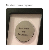 Psycho, Girl Memes, and Boyfriend: Me when I have a boyfriend  he's mine  and  i'm psycho stay away bitches