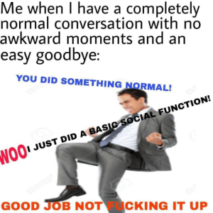 Fucking, Awkward, and Good: Me when I have a completely  normal conversation with no  awkward moments and an  easy goodbye  YOU DID SOMETHING NORMAL!  I JUST DID A BASIC SOCIAL FUNCTION!  NO  GOOD JOB NOT FUCKING IT UP