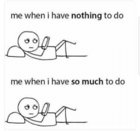 Memes, 🤖, and Nothing: me when i have nothing to do  me when i have so much to do Me 🙋🏽♂️