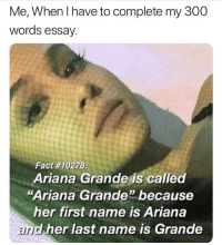 "Ariana Grande, Lol, and Memes: Me, When I have to complete my 300  words essay.  Fact #10278;  Ariana Grande is called  ""Ariana Grande"" because  her first name is Ariana  and her last name is Grande Lol"