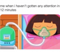 Funny, Attention, and Gotten: me when i haven't gotten any attention in  12 minutes 😱