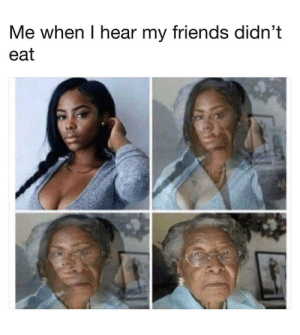 Friends, Today, and All: Me when I hear my friends didn't  eat You all eat today?