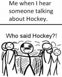 Me when I I hear  someone talking  about Hockey.  Who said Hockey?! When you hear hockey talk...