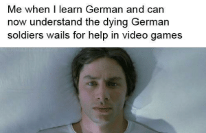 It make me very sad: Me when I learn German and can  now understand the dying German  soldiers wails for help in video games It make me very sad