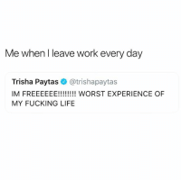 Fucking, Funny, and Life: Me when I leave work every day  Trisha Paytas@trishapaytas  MY FUCKING LIFE Bra off and wine glass full amiright @zero_fucksgirl 😂😂