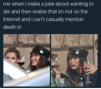 Definitely, Internet, and Love: me when i make a joke about wanting to  die and then realise that im not on the  Internet and i can't casually mention  death irl If you love memes you should definitely follow @ketamame