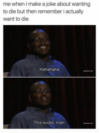 Make A, Man, and Remember: me when i make a joke about wanting  to die but then remember i actually  want to die  Hahahaha  This sucks, man