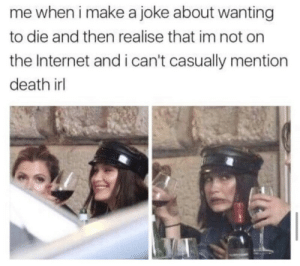 meirl: me when i make a joke about wanting  to die and then realise that im not on  the Internet and i can't casually mention  death irl meirl