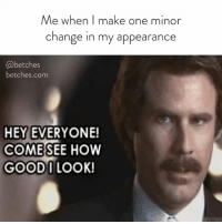 Link, Girl Memes, and Change: Me when I make one minor  change in my appearance  @betches  betches.com  HEY EVERYONE!  COME SEE HOW  GOODI LOOK! Hey look at me! We rebranded and we're like, really pretty. Take a look 👉🏼 betches.com (or link in bio)