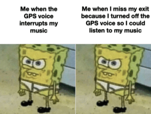 Ya can't win: Me when I miss my exit  because I turned off the  GPS voice so I could  listen to my music  Me when the  GPS voice  interrupts my  music Ya can't win