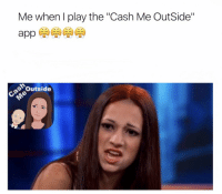 """Me when I play the """"Cash Me OutSide""""  Outside RT @alyssagotcakez: This """"Cash Me OutSide"""" game has me dyinggg 😂😂 I can't stop playing tho 🔥🔥🔥🔥"""