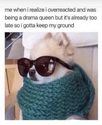 Queen, Drama, and Drama Queen: me when i realize i overreacted and was  being a drama queen but it's already too  late so i gotta keep my ground