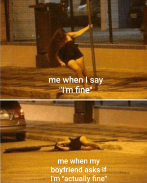 "Boyfriend, MeIRL, and Asks: me when I say  I'm fine""  me when my  boyfriend asks if  I'm ""actually fine meirl"