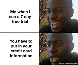 Always happens and never will stop: Me when I  see a 7 day  free trial  You have to  put in your  credit card  information  made with mematic Always happens and never will stop