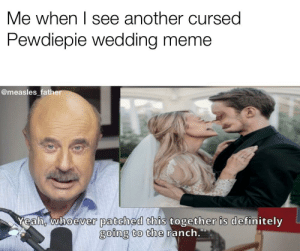 And that's just how it has to be: Me when I see another cursed  Pewdiepie wedding meme  @measles father  Yeah, whoever patched this together is definitely  going to the ranch. And that's just how it has to be