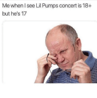 Birthday, Memes, and 🤖: Me when I see Lil Pumps concert is 18+  but he's 17 i have the same birthday as him ll
