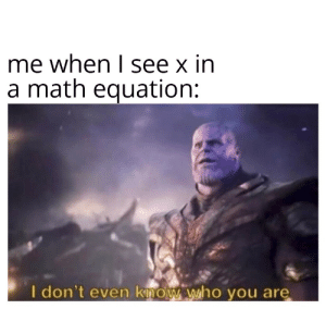 I have to find x: me when I see x in  a math equation:  I don't even know who you are I have to find x