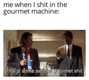 Shit, Dank Memes, and Machine: me when I shit in the  gourmet machine:  This is some serious gourmet shit T I T L E S