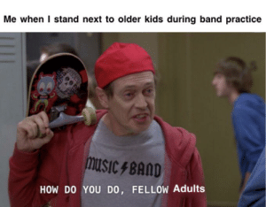 Kids, Band, and How: Me when I stand next to older kids during band practice  msicBAnD  HOW DO YOU DO, FELLOW Adults For the guy that asked for it