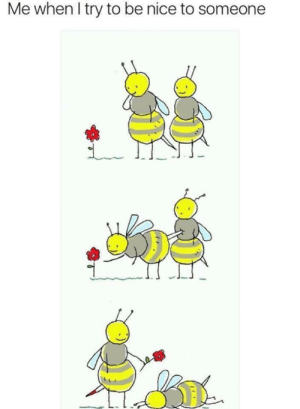 rage-comics-base:  Bee-ing nice: Me when I try to be nice to someone rage-comics-base:  Bee-ing nice