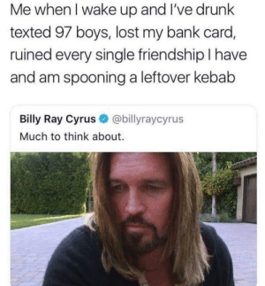 Me: Me when I wake up and I've drunk  texted 97 boys, lost my bank card,  ruined every single friendship I have  and am spooning a leftover kebab  Billy Ray Cyrus  @billyraycyrus  Much to think about. Me
