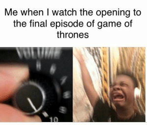 https://t.co/9wrd2BhYHe: Me when I watch the opening to  the final episode of game of  thrones https://t.co/9wrd2BhYHe