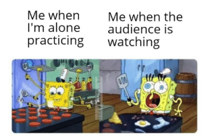 *heavy breathing: Me when  I'm alone  practicing  Me when the  audience is  watching  00  OFFENERYXE *heavy breathing