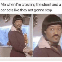 Funny, Car, and They: Me when I'm crossing the street and a  car acts like they not gonna stop 👀