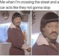 Car, They, and The Street: Me when I'm crossing the street and a  car acts like they not gonna stop