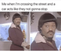 Car, They, and You: Me when I'm crossing the street and a  car acts like they not gonna stop You dont even know !