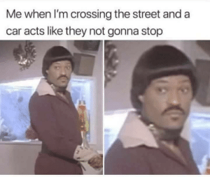 Dank, Memes, and Target: Me when I'm crossing the street and a  car acts like they not gonna stop You dont even know ! by willy25o MORE MEMES